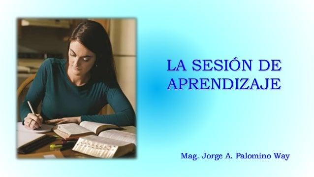 LA SESIÓN DE APRENDIZAJE Mag. Jorge A. Palomino Way