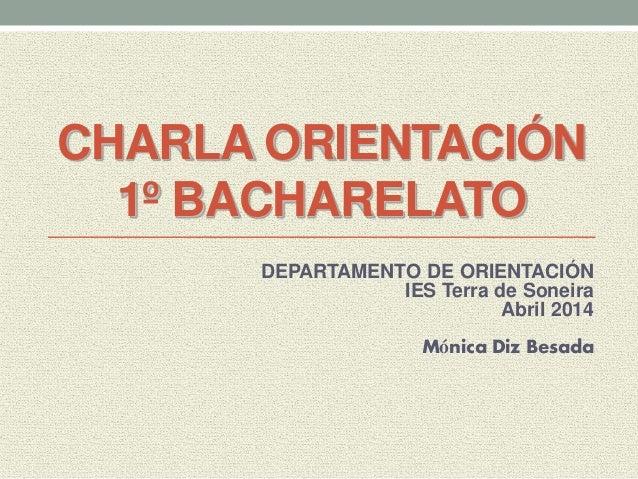 CHARLA ORIENTACIÓN 1º BACHARELATO DEPARTAMENTO DE ORIENTACIÓN IES Terra de Soneira Abril 2014 Mónica Diz Besada