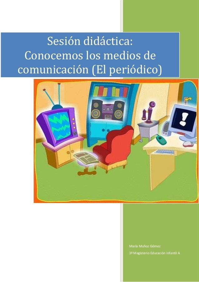Sesión didáctica:  Conocemos los medios de comunicación (El periódico)                         María Muñoz Gómez          ...
