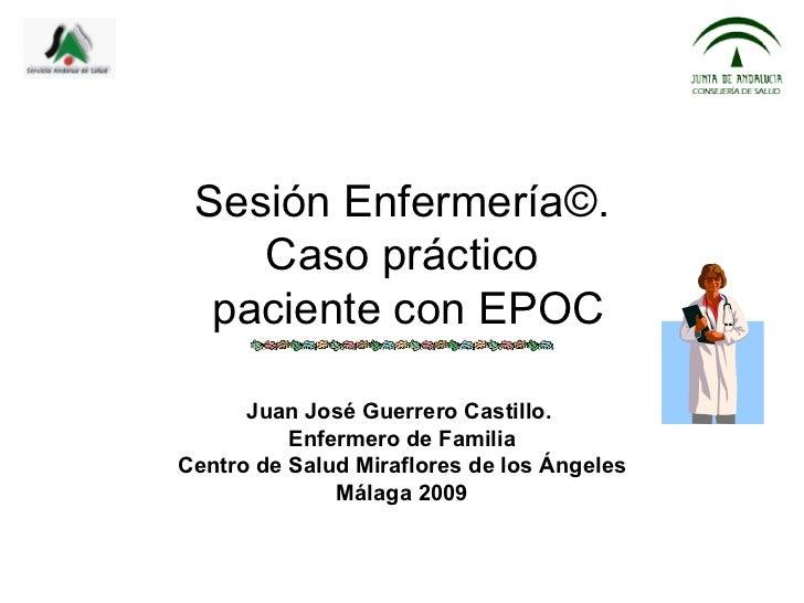 Sesión Enfermería©.    Caso práctico  paciente con EPOC      Juan José Guerrero Castillo.          Enfermero de FamiliaCen...