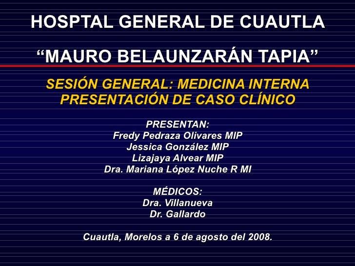 "HOSPTAL GENERAL DE CUAUTLA  ""MAURO BELAUNZARÁN TAPIA"" <ul><ul><li>SESIÓN GENERAL: MEDICINA INTERNA </li></ul></ul><ul><ul>..."