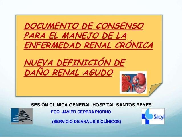 DOCUMENTO DE CONSENSO PARA EL MANEJO DE LA ENFERMEDAD RENAL CRÓNICA NUEVA DEFINICIÓN DE DAÑO RENAL AGUDO  SESIÓN CLÍNICA G...