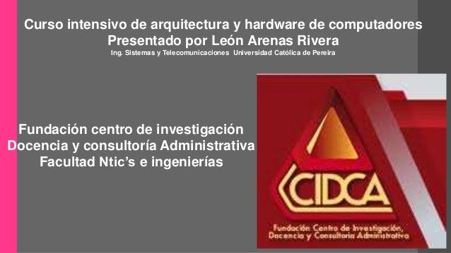 Curso intensivo de arquitectura y hardware de computadores  Presentado por León Arenas Rivera  Ing. Sistemas y Telecomunic...
