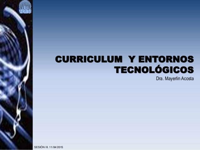 CURRICULUM Y ENTORNOS TECNOLÓGICOS Dra. Mayerlin Acosta SESIÓN III. 11/04/2015