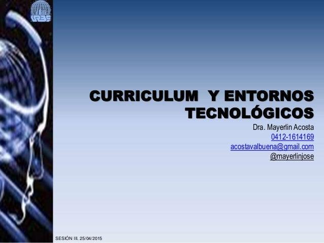 CURRICULUM Y ENTORNOS TECNOLÓGICOS Dra. Mayerlin Acosta 0412-1614169 acostavalbuena@gmail.com @mayerlinjose SESIÓN III. 25...