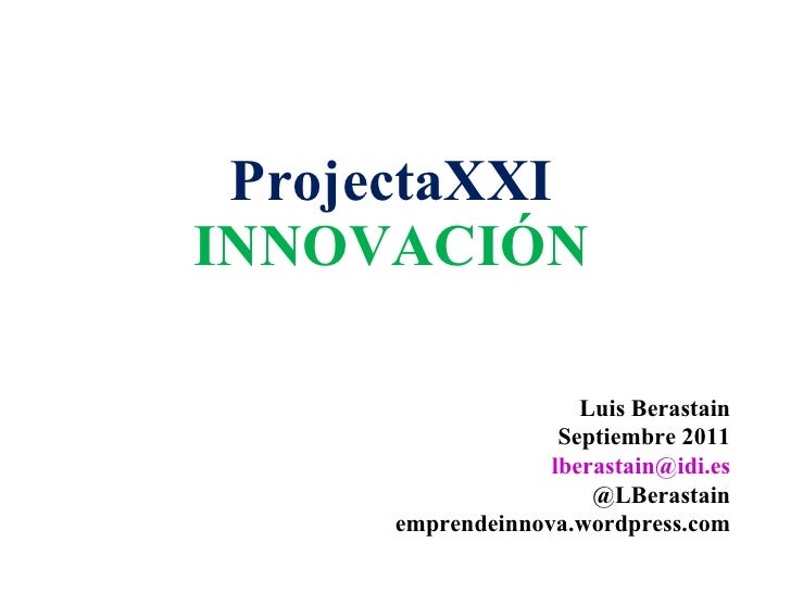 ProjectaXXI INNOVACIÓN Luis Berastain Septiembre 2011 [email_address] @LBerastain emprendeinnova.wordpress.com