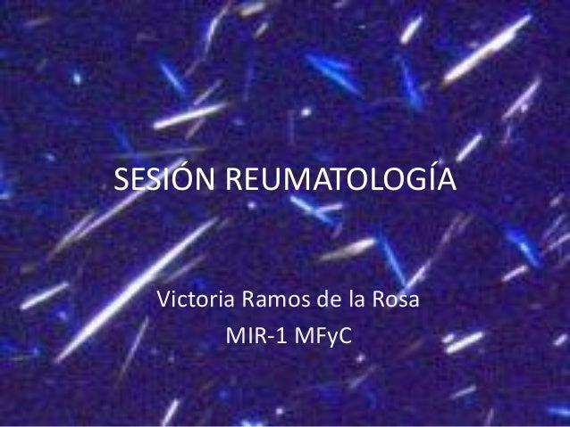 SESIÓN REUMATOLOGÍA Victoria Ramos de la Rosa MIR-1 MFyC