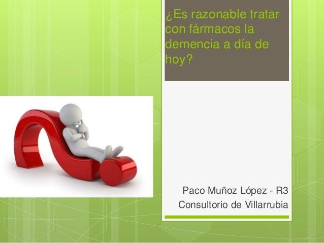 ¿Es razonable tratar con fármacos la demencia a día de hoy? Paco Muñoz López - R3 Consultorio de Villarrubia