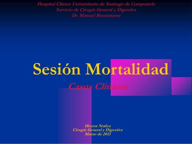 Sesión Mortalidad Casos Clínicos Hector Nuñez Cirugía General y Digestiva Marzo de 2013 Hospital Clínico Universitario de ...