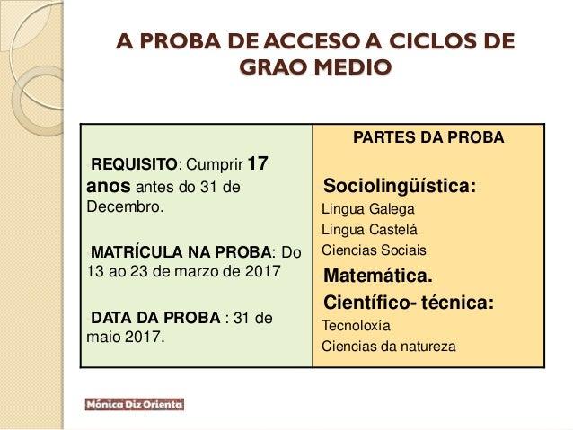 A PROBA DE ACCESO A CICLOS DE GRAO MEDIO •REQUISITO: Cumprir 17 anos antes do 31 de Decembro. •MATRÍCULA NA PROBA: Do 13 a...