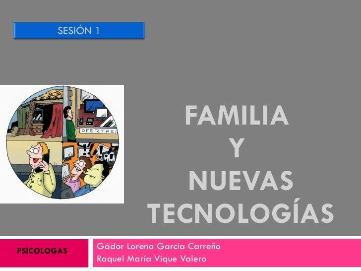 FAMILIA  Y  NUEVAS TECNOLOGÍAS Gádor Lorena García Carreño  Raquel María Vique Valero PSICOLOGAS