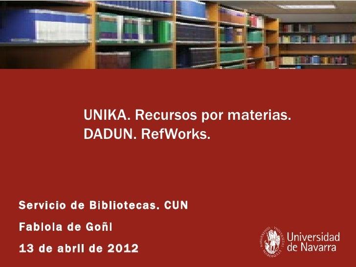UNIKA. Recursos por materias.          DADUN. RefWorks.Servicio de Bibliotecas. CUNFabiola de Goñi13 de abril de 2012