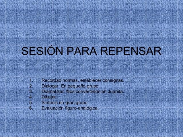 SESIÓN PARA REPENSAR1. Recordad normas, establecer consignas.2. Dialogar. En pequeño grupo.3. Dramatizar: Nos convertimos ...