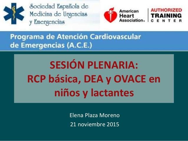 SESIÓN PLENARIA: RCP básica, DEA y OVACE en niños y lactantes Elena Plaza Moreno 21 noviembre 2015