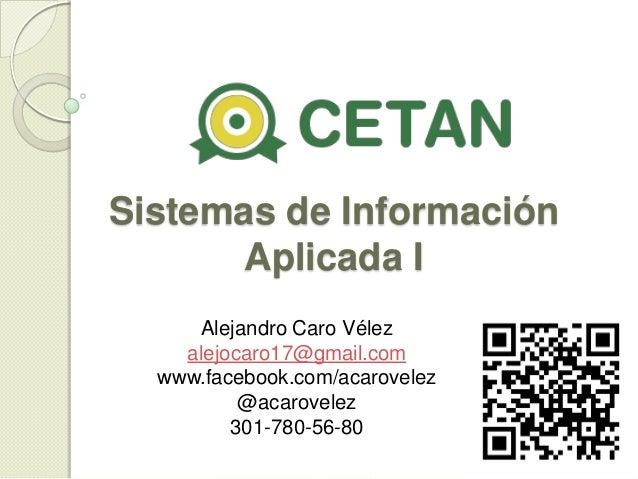 Sistemas de Información Aplicada I Alejandro Caro Vélez alejocaro17@gmail.com www.facebook.com/acarovelez @acarovelez 301-...