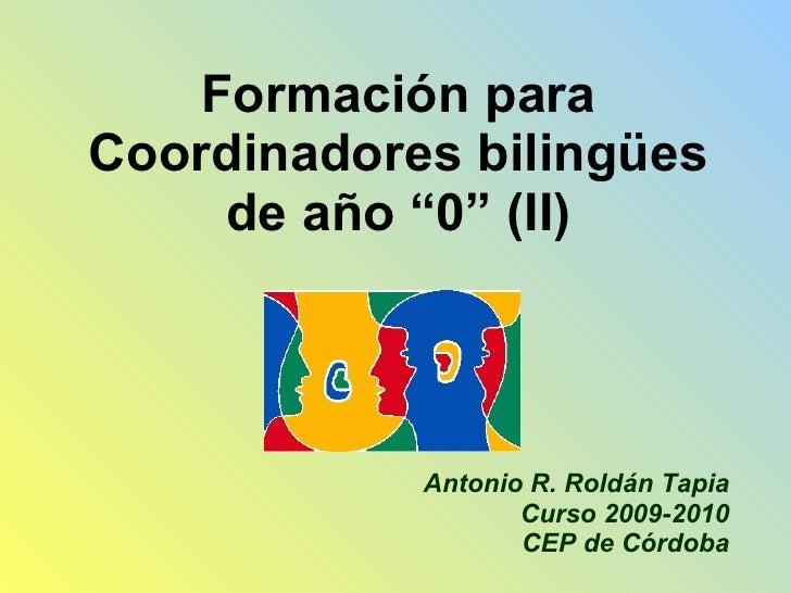 """Formación para Coordinadores bilingües de año """"0"""" (II) Antonio R. Roldán Tapia Curso 2009-2010 CEP de Córdoba"""