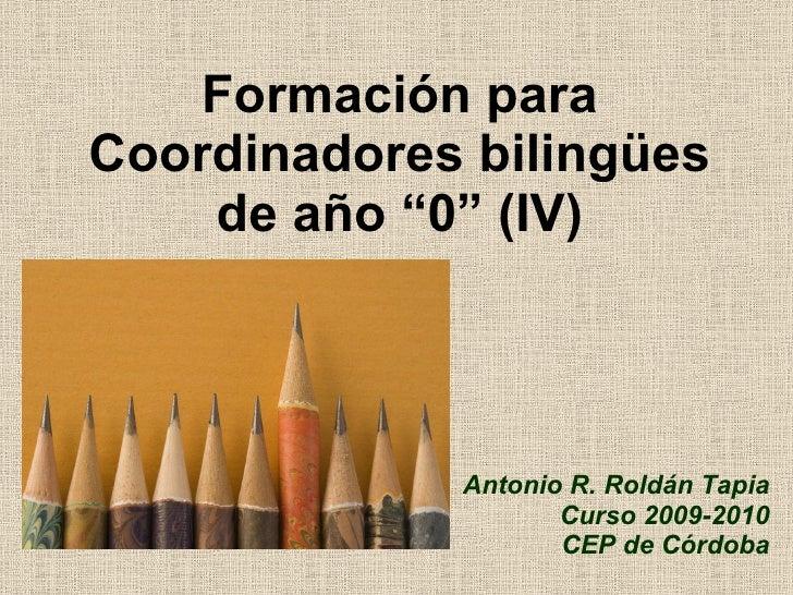 """Formación para Coordinadores bilingües de año """"0"""" (IV) Antonio R. Roldán Tapia Curso 2009-2010 CEP de Córdoba"""