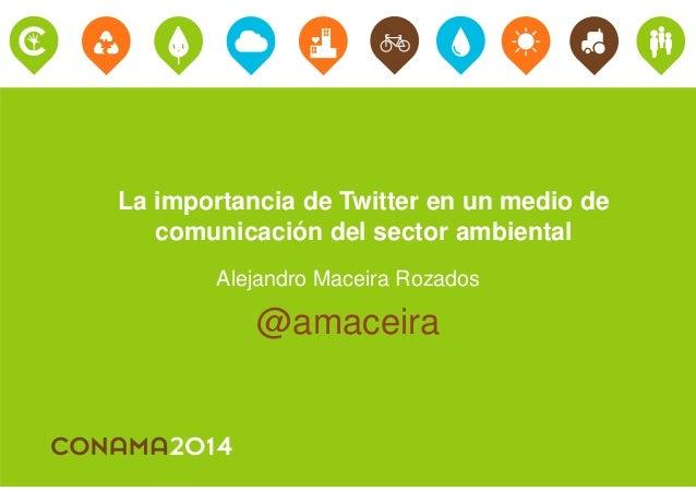 La importancia de Twitter en un medio de  comunicación del sector ambiental  Alejandro Maceira Rozados  @amaceira