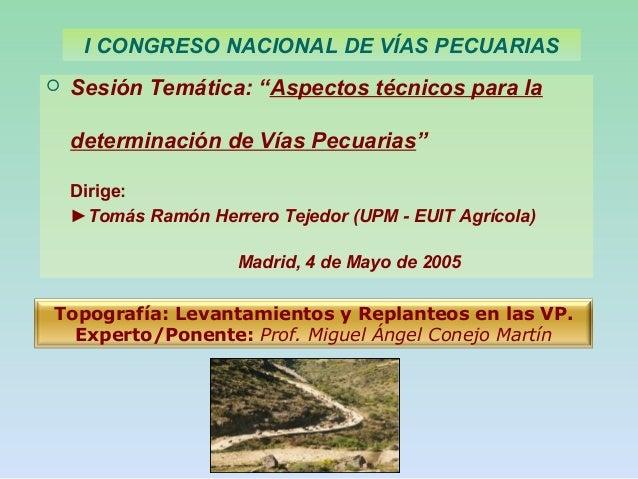 """ Sesión Temática: """"Aspectos técnicos para la determinación de Vías Pecuarias"""" Dirige: ►Tomás Ramón Herrero Tejedor (UPM -..."""