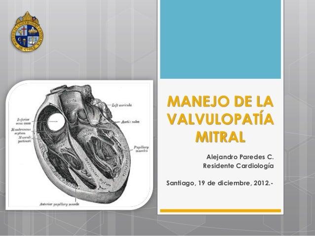 MANEJO DE LAVALVULOPATÍA   MITRAL            Alejandro Paredes C.           Residente CardiologíaSantiago, 19 de diciembre...