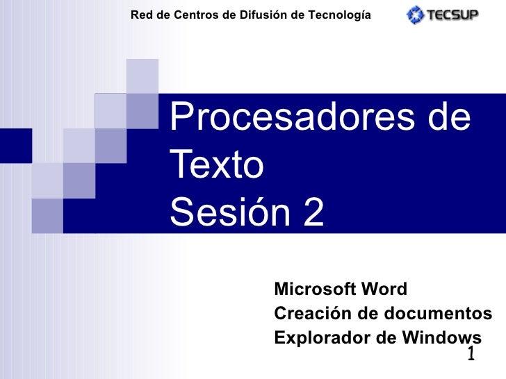 Procesadores de Texto Sesión 2 Microsoft Word Creación de documentos Explorador de Windows