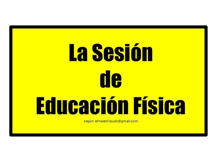 <ul><ul><li>La Sesión </li></ul></ul><ul><ul><li>de </li></ul></ul><ul><ul><li>Educación Física </li></ul></ul><ul><ul><li...