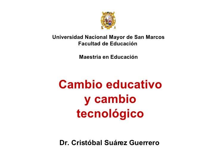 Universidad Nacional Mayor de San Marcos Facultad de Educación  Maestría en Educación Dr. Cristóbal Suárez Guerrero Cambio...
