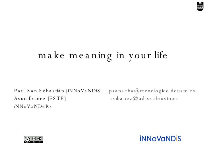 make meaning in your life Paul San Sebastián [iNNoVaNDiS]  [email_address] Asun Ibañez [ESTE]    [email_address] iNNoVaNDeRs
