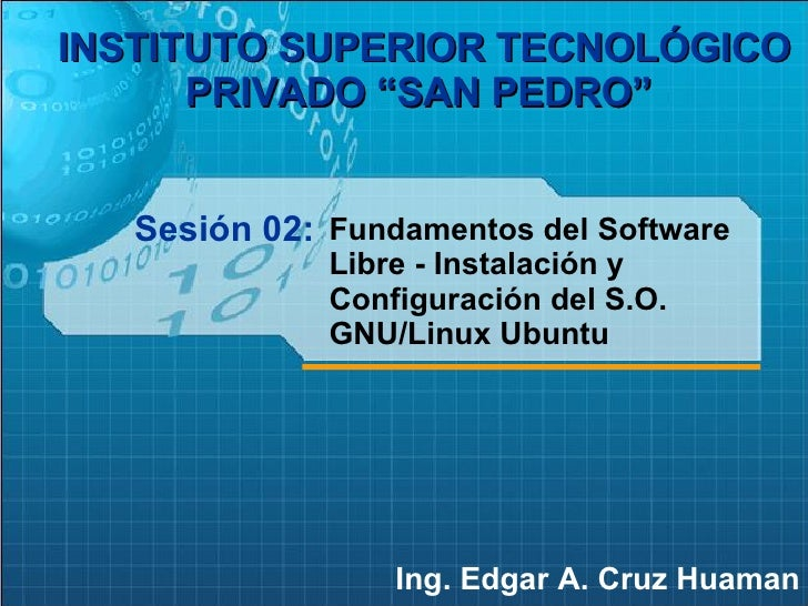 "Sesión 02: Ing. Edgar A. Cruz Huaman INSTITUTO SUPERIOR TECNOLÓGICO PRIVADO ""SAN PEDRO""   Fundamentos del Software Libre -..."