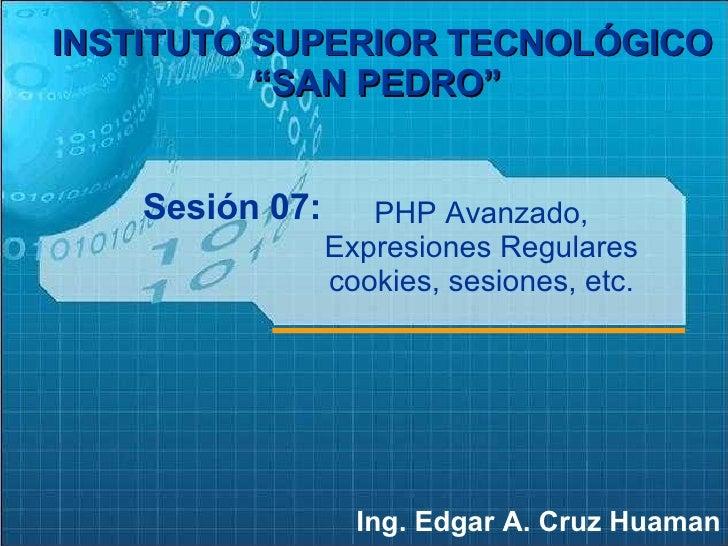 """Sesión 07: Ing. Edgar A. Cruz Huaman INSTITUTO SUPERIOR TECNOLÓGICO """"SAN PEDRO""""   PHP Avanzado, Expresiones Regulares cook..."""