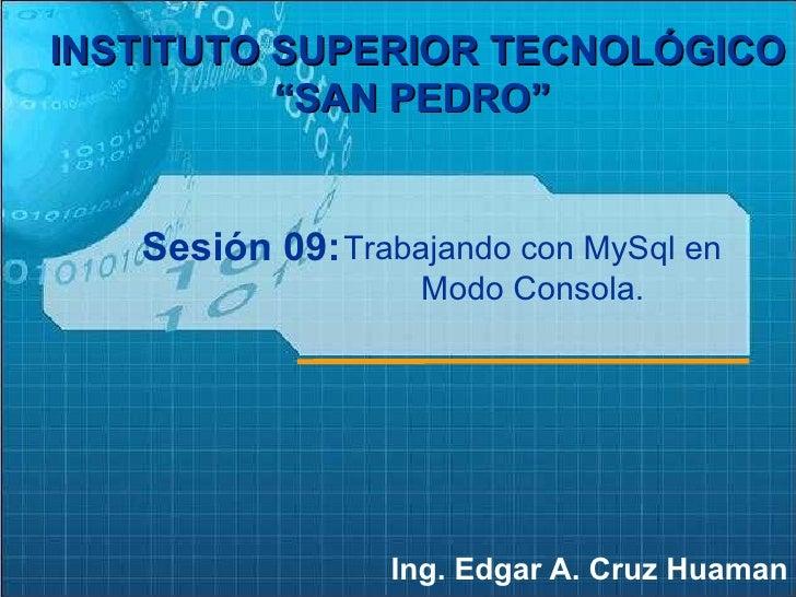 """Sesión 09: Ing. Edgar A. Cruz Huaman INSTITUTO SUPERIOR TECNOLÓGICO """"SAN PEDRO""""   Trabajando con MySql en Modo Consola."""
