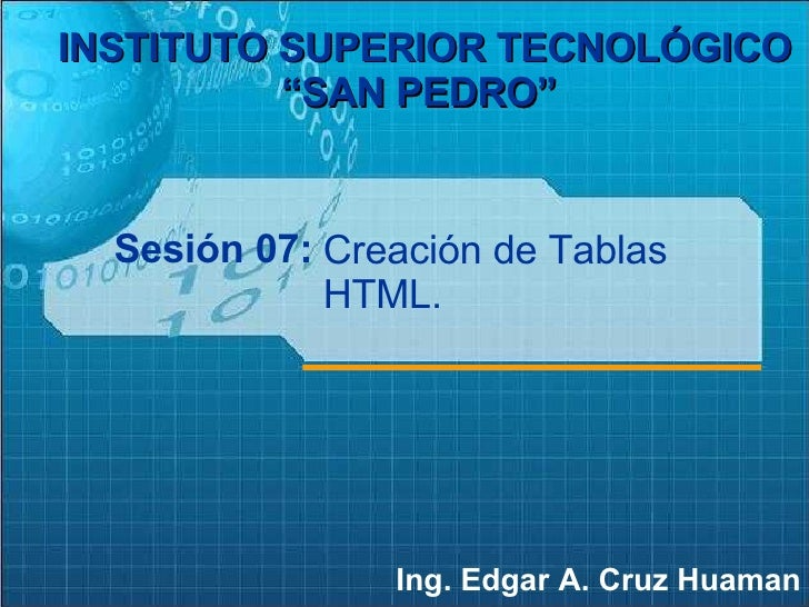 "Sesión 07: Ing. Edgar A. Cruz Huaman INSTITUTO SUPERIOR TECNOLÓGICO ""SAN PEDRO""   Creación de Tablas HTML."