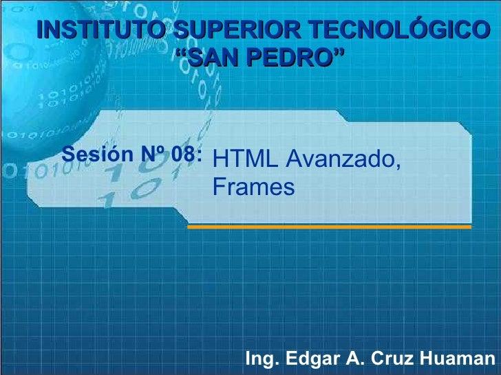 """Sesión Nº 08: Ing. Edgar A. Cruz Huaman INSTITUTO SUPERIOR TECNOLÓGICO """"SAN PEDRO""""   HTML Avanzado, Frames"""
