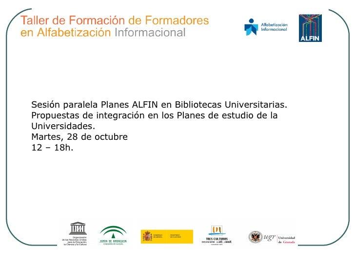 Sesión paralela Planes ALFIN en Bibliotecas Universitarias. Propuestas de integración en los Planes de estudio de la Unive...
