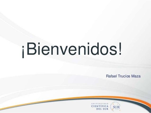¡Bienvenidos! Rafael Trucíos Maza