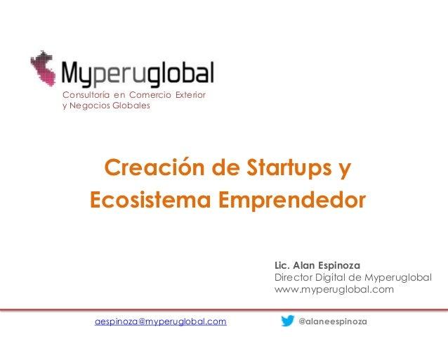 Creación de Startups yEcosistema Emprendedoraespinoza@myperuglobal.com @alaneespinozaConsultoría en Comercio Exteriory Neg...