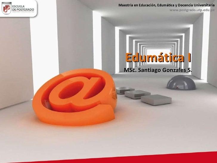 Edumática I MSc. Santiago Gonzales S.