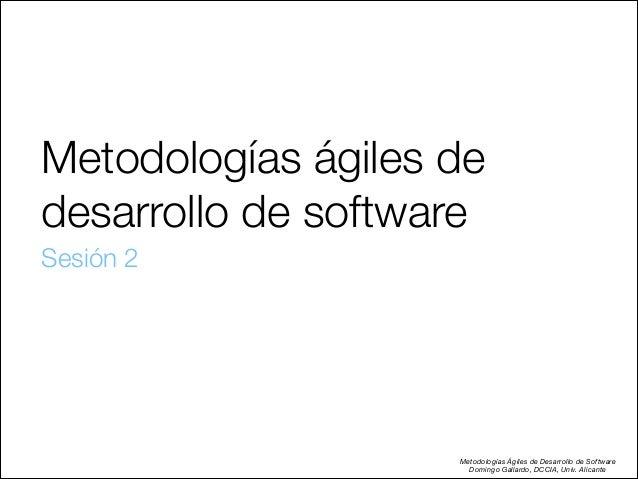 Metodologías ágiles de desarrollo de software Sesión 2  Metodologías Ágiles de Desarrollo de Software Domingo Gallardo, D...