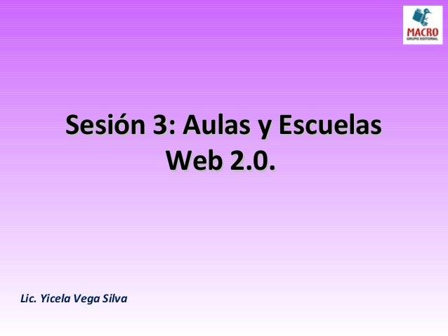 Sesión 3: Aulas y EscuelasSesión 3: Aulas y Escuelas Web 2.0.Web 2.0. Lic. Yicela Vega Silva
