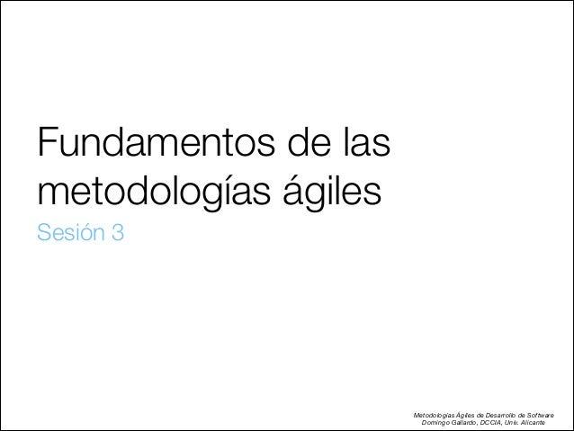 Fundamentos de las metodologías ágiles Sesión 3  Metodologías Ágiles de Desarrollo de Software Domingo Gallardo, DCCIA, U...