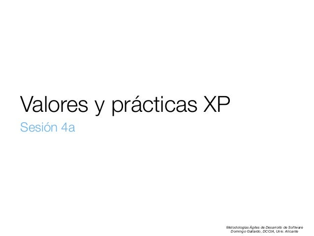 Valores y prácticas XP Sesión 4a  Metodologías Ágiles de Desarrollo de Software Domingo Gallardo, DCCIA, Univ. Alicante