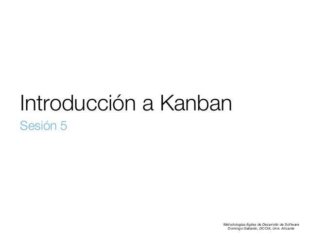 Introducción a Kanban Sesión 5  Metodologías Ágiles de Desarrollo de Software Domingo Gallardo, DCCIA, Univ. Alicante