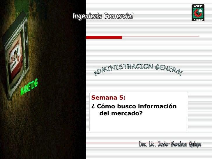MARKETING Semana 5: ¿ Cómo busco información del mercado? ADMINISTRACION GENERAL Doc. Lic. Javier Mendoza Quispe Ingenieri...