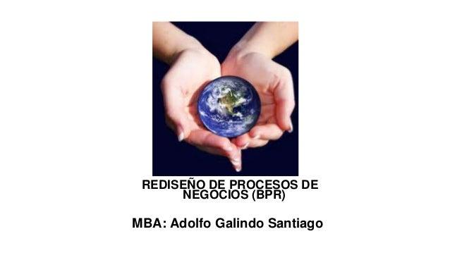 REDISEÑO DE PROCESOS DE NEGOCIOS (BPR)  MBA: Adolfo Galindo Santiago