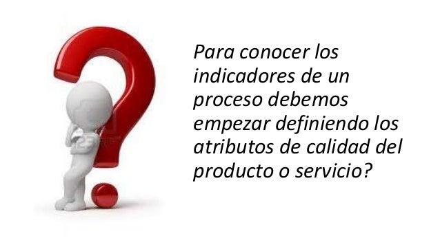 Para conocer los indicadores de un proceso debemos empezar definiendo los atributos de calidad del producto o servicio?