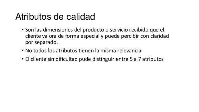 Atributos de calidad • Son las dimensiones del producto o servicio recibido que el cliente valora de forma especial y pued...