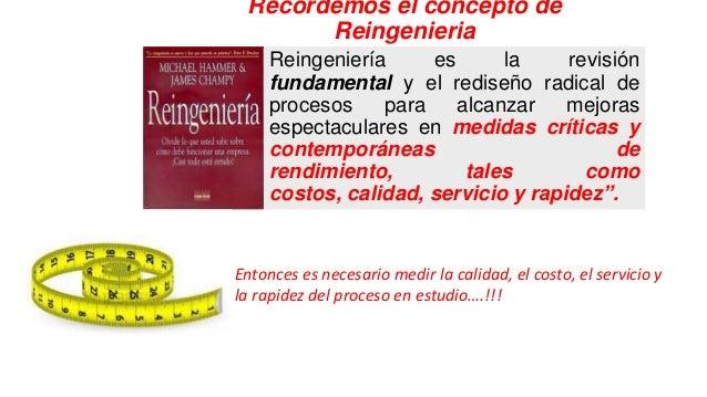 Recordemos el concepto de Reingenieria Reingeniería es la revisión fundamental y el rediseño radical de procesos para alca...