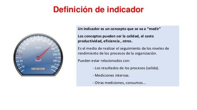 """Definición de indicador Un indicador es un concepto que se va a """"medir"""" Los conceptos pueden ser la calidad, el costo prod..."""