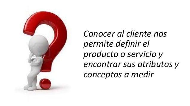 Conocer al cliente nos permite definir el producto o servicio y encontrar sus atributos y conceptos a medir