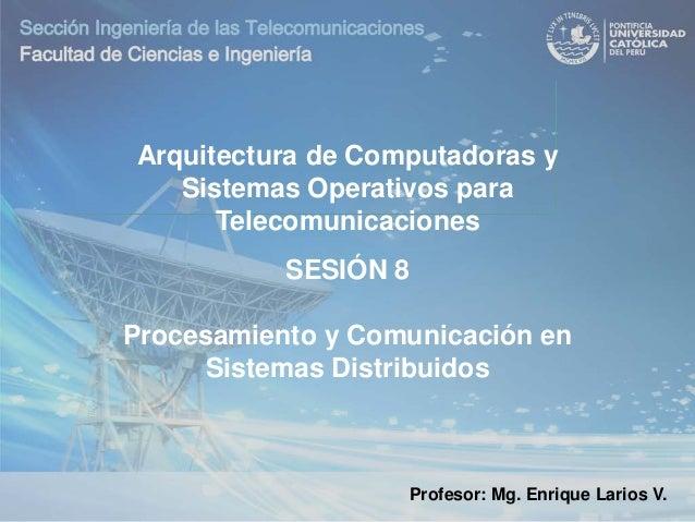 Profesor: Mg. Enrique Larios V. SESIÓN 8 Procesamiento y Comunicación en Sistemas Distribuidos Arquitectura de Computadora...